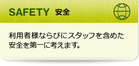 SAFETY 安全:利用者様ならびにスタッフを含めた安全を第一に考えます。