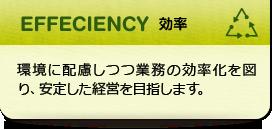 EFFECIENCY 効率:環境に配慮しつつ業務の効率化を図り、安定した経営を目指します。